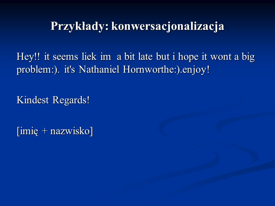 Przykłady: konwersacjonalizacja Hey!! it seems liek im a bit late but i hope it wont a big problem:). it's Nathaniel Hornworthe:).enjoy! Kindest Regar