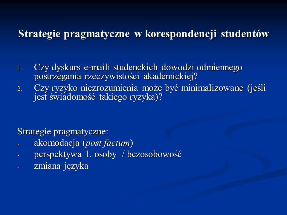 Strategie pragmatyczne w korespondencji studentów 1. Czy dyskurs e-maili studenckich dowodzi odmiennego postrzegania rzeczywistości akademickiej? 2. C