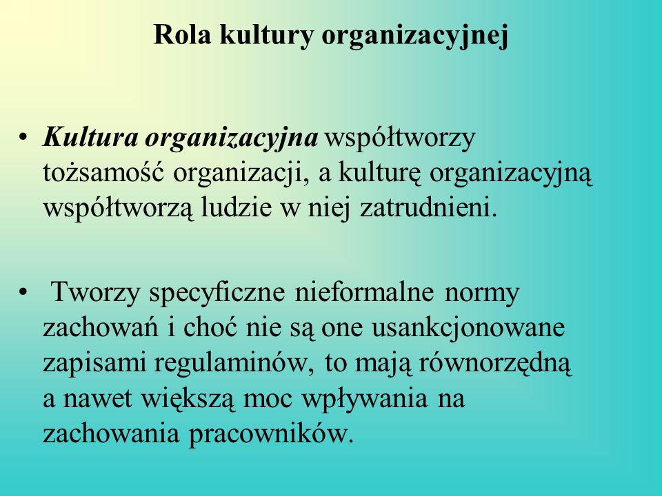 Rola kultury organizacyjnej Kultura organizacyjna współtworzy tożsamość organizacji, a kulturę organizacyjną współtworzą ludzie w niej zatrudnieni. Tw