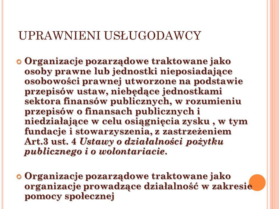 UPRAWNIENI USŁUGODAWCY Organizacje pozarządowe traktowane jako osoby prawne lub jednostki nieposiadające osobowości prawnej utworzone na podstawie przepisów ustaw, niebędące jednostkami sektora finansów publicznych, w rozumieniu przepisów o finansach publicznych i niedziałające w celu osiągnięcia zysku, w tym fundacje i stowarzyszenia, z zastrzeżeniem Art.3 ust.