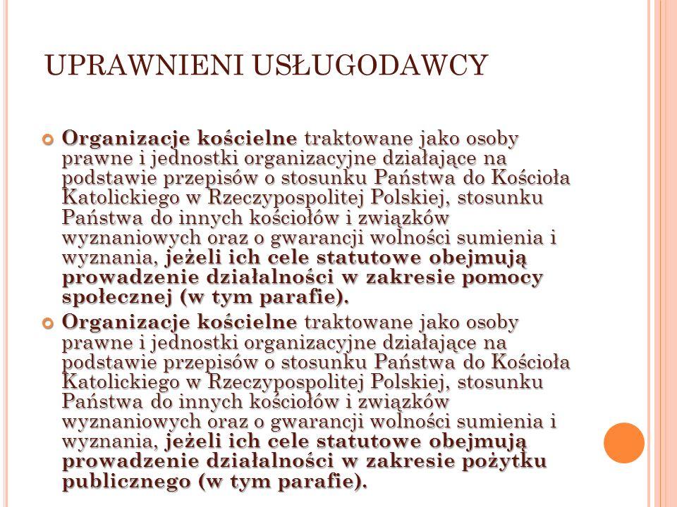 UPRAWNIENI USŁUGODAWCY Organizacje kościelne traktowane jako osoby prawne i jednostki organizacyjne działające na podstawie przepisów o stosunku Państwa do Kościoła Katolickiego w Rzeczypospolitej Polskiej, stosunku Państwa do innych kościołów i związków wyznaniowych oraz o gwarancji wolności sumienia i wyznania, jeżeli ich cele statutowe obejmują prowadzenie działalności w zakresie pomocy społecznej (w tym parafie).