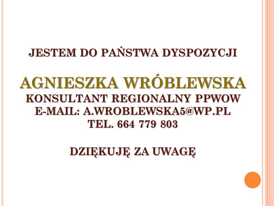 JESTEM DO PAŃSTWA DYSPOZYCJI AGNIESZKA WRÓBLEWSKA KONSULTANT REGIONALNY PPWOW E-MAIL: A.WROBLEWSKA5@WP.PL TEL.