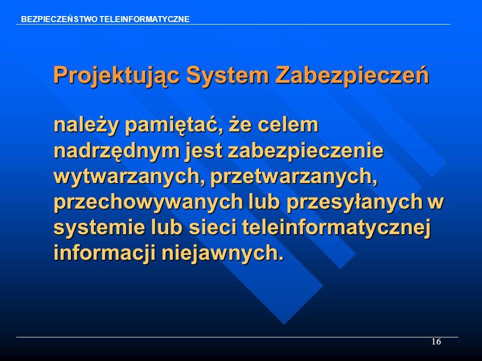 16 Projektując System Zabezpieczeń należy pamiętać, że celem nadrzędnym jest zabezpieczenie wytwarzanych, przetwarzanych, przechowywanych lub przesyła