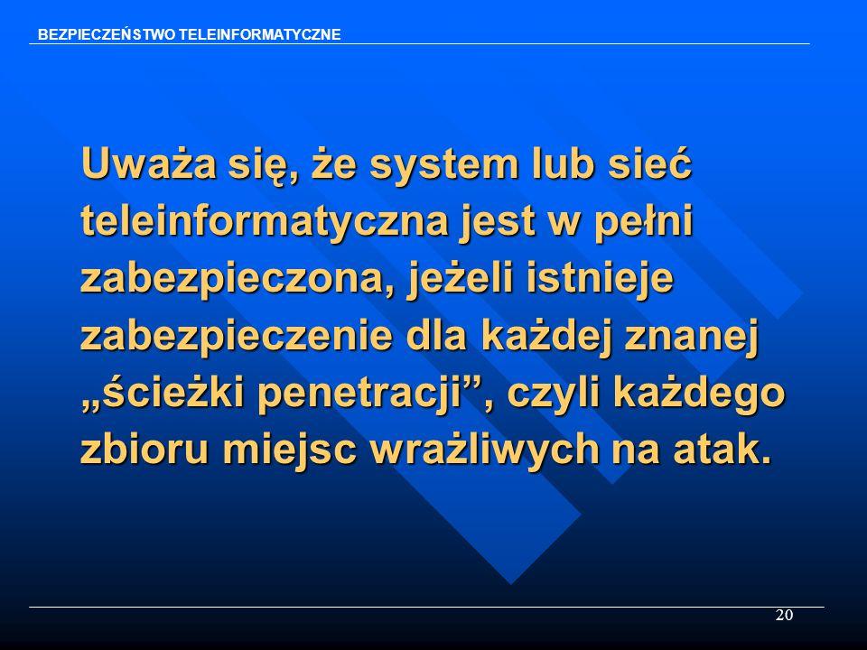 20 Uważa się, że system lub sieć teleinformatyczna jest w pełni zabezpieczona, jeżeli istnieje zabezpieczenie dla każdej znanej ścieżki penetracji, cz