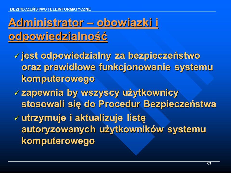33 Administrator – obowiązki i odpowiedzialność jest odpowiedzialny za bezpieczeństwo oraz prawidłowe funkcjonowanie systemu komputerowego jest odpowi