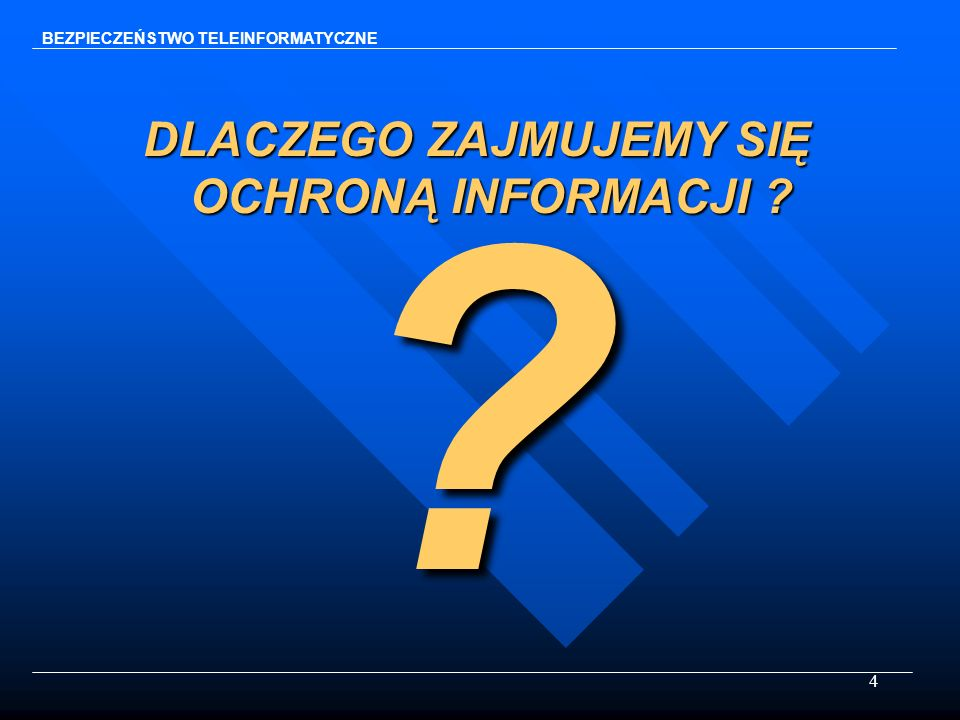 4 BEZPIECZEŃSTWO TELEINFORMATYCZNE DLACZEGO ZAJMUJEMY SIĘ OCHRONĄ INFORMACJI ? ?