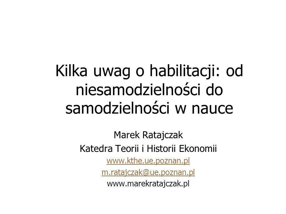 Kilka uwag o habilitacji: od niesamodzielności do samodzielności w nauce Marek Ratajczak Katedra Teorii i Historii Ekonomii www.kthe.ue.poznan.pl m.ratajczak@ue.poznan.pl www.marekratajczak.pl