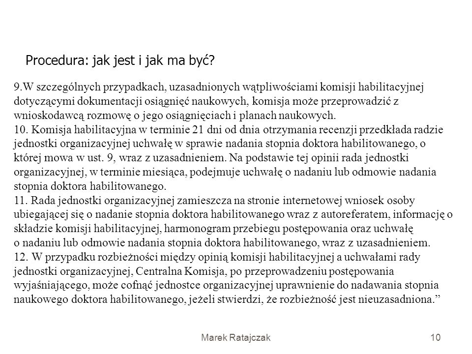 Marek Ratajczak9 Procedura: jak jest i jak ma być? 5. Centralna Komisja w terminie miesiąca od dnia otrzymania wniosku spełniającego wymagania formaln