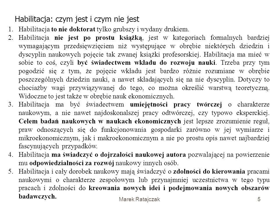 Marek Ratajczak5 Habilitacja: czym jest i czym nie jest 1.Habilitacja to nie doktorat tylko grubszy i wydany drukiem.