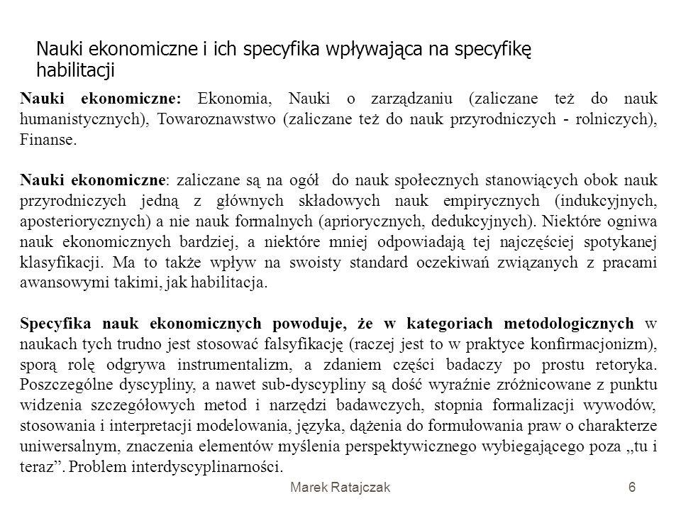 Marek Ratajczak6 Nauki ekonomiczne i ich specyfika wpływająca na specyfikę habilitacji Nauki ekonomiczne: Ekonomia, Nauki o zarządzaniu (zaliczane też do nauk humanistycznych), Towaroznawstwo (zaliczane też do nauk przyrodniczych - rolniczych), Finanse.