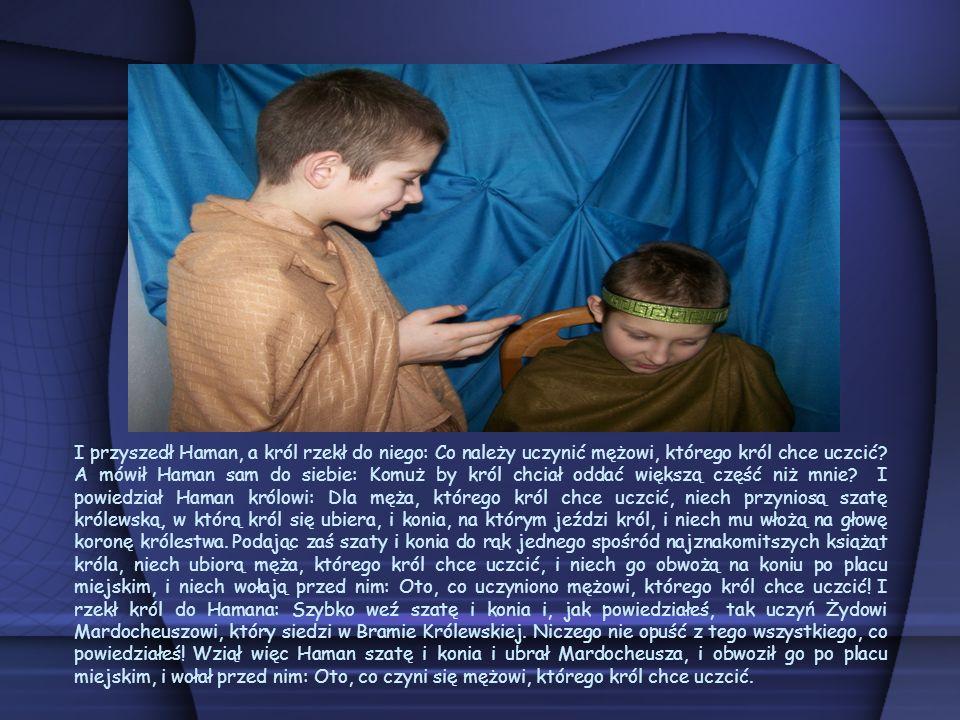 I przyszedł Haman, a król rzekł do niego: Co należy uczynić mężowi, którego król chce uczcić? A mówił Haman sam do siebie: Komuż by król chciał oddać