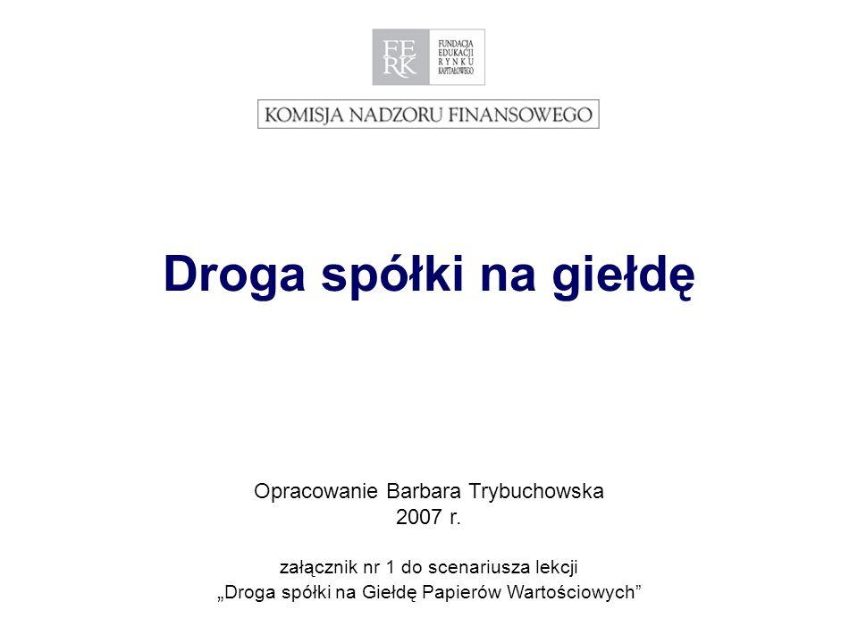 1 Droga spółki na giełdę Opracowanie Barbara Trybuchowska 2007 r.