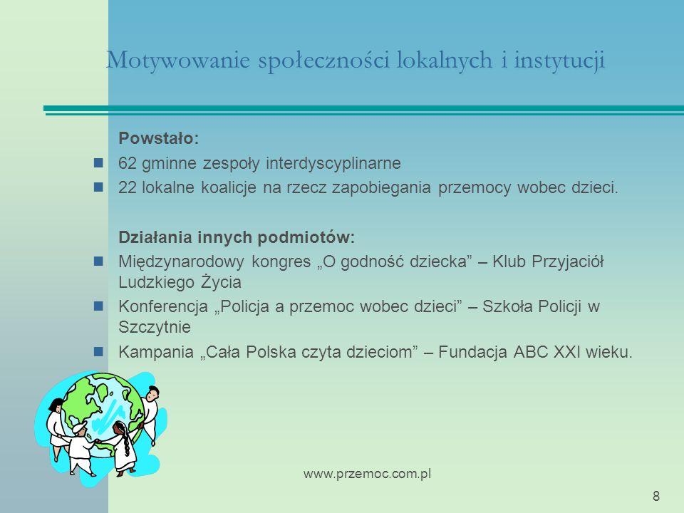 www.przemoc.com.pl 8 Motywowanie społeczności lokalnych i instytucji Powstało: 62 gminne zespoły interdyscyplinarne 22 lokalne koalicje na rzecz zapobiegania przemocy wobec dzieci.