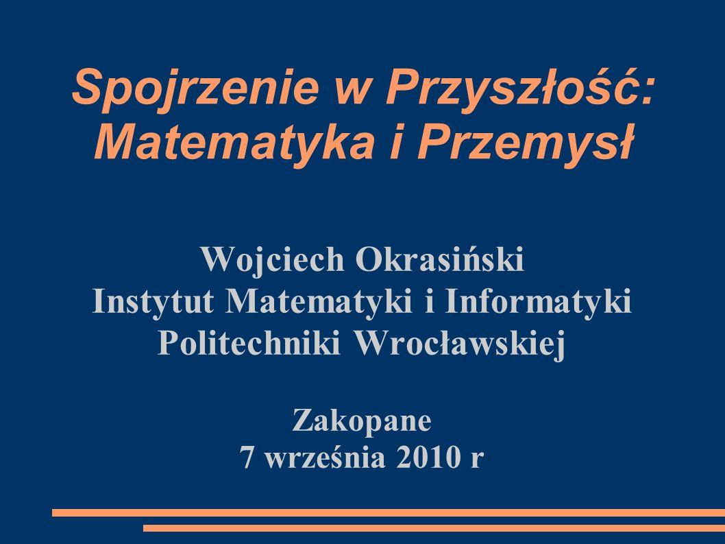 Spojrzenie w Przyszłość: Matematyka i Przemysł Wojciech Okrasiński Instytut Matematyki i Informatyki Politechniki Wrocławskiej Zakopane 7 września 201