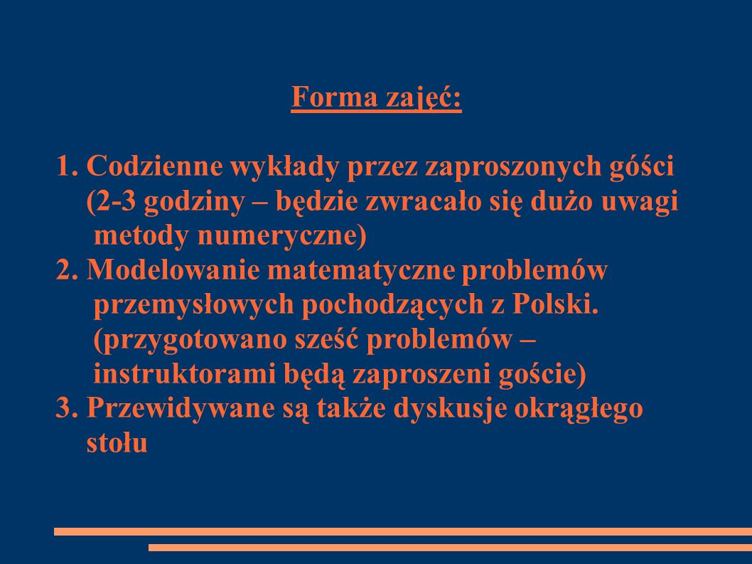 Forma zajęć: 1. Codzienne wykłady przez zaproszonych góści (2-3 godziny – będzie zwracało się dużo uwagi metody numeryczne) 2. Modelowanie matematyczn