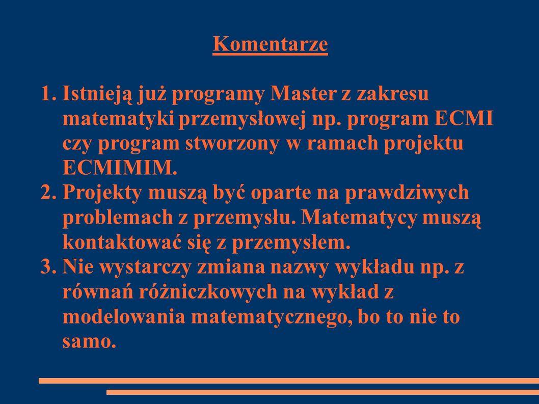 Komentarze 1. Istnieją już programy Master z zakresu matematyki przemysłowej np. program ECMI czy program stworzony w ramach projektu ECMIMIM. 2. Proj