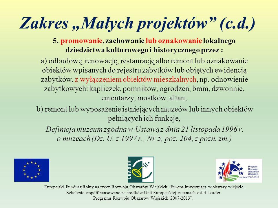 Zakres Małych projektów (c.d.) 5. promowanie, zachowanie lub oznakowanie lokalnego dziedzictwa kulturowego i historycznego przez : a) odbudowę, renowa