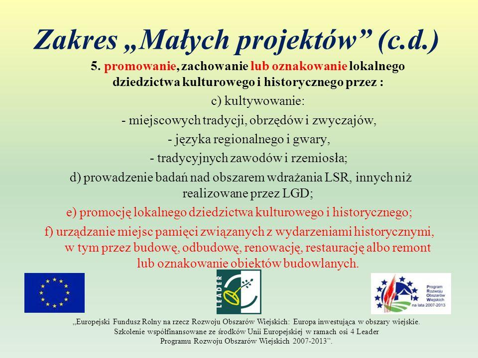 Zakres Małych projektów (c.d.) 5. promowanie, zachowanie lub oznakowanie lokalnego dziedzictwa kulturowego i historycznego przez : c) kultywowanie: -