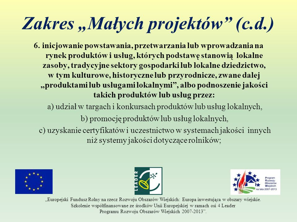 Zakres Małych projektów (c.d.) 6. inicjowanie powstawania, przetwarzania lub wprowadzania na rynek produktów i usług, których podstawę stanowią lokaln