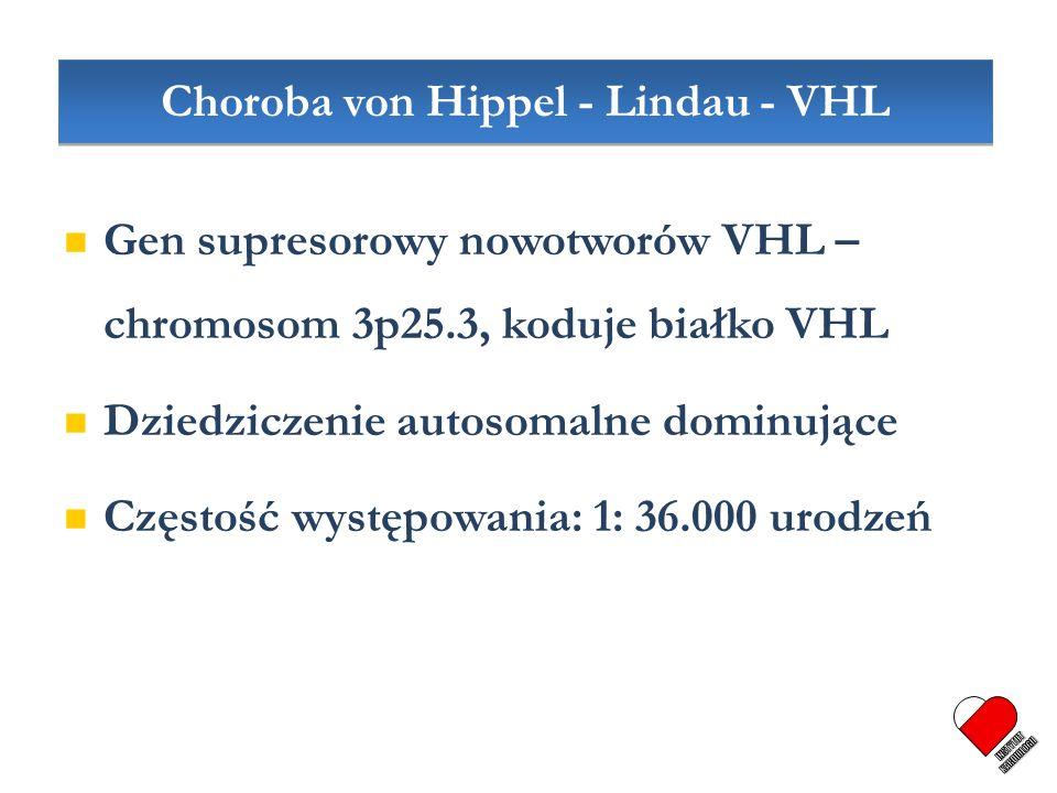 Gen supresorowy nowotworów VHL – chromosom 3p25.3, koduje białko VHL Dziedziczenie autosomalne dominujące Częstość występowania: 1: 36.000 urodzeń Cho