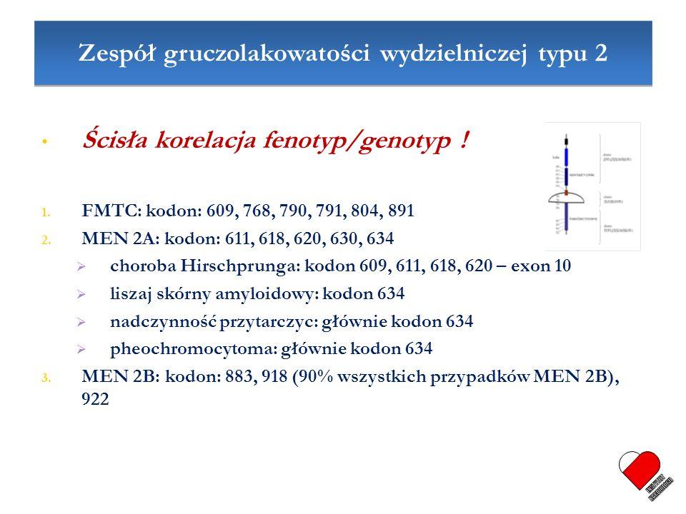 Zespół gruczolakowatości wydzielniczej typu 2 Ścisła korelacja fenotyp/genotyp ! 1. FMTC: kodon: 609, 768, 790, 791, 804, 891 2. MEN 2A: kodon: 611, 6