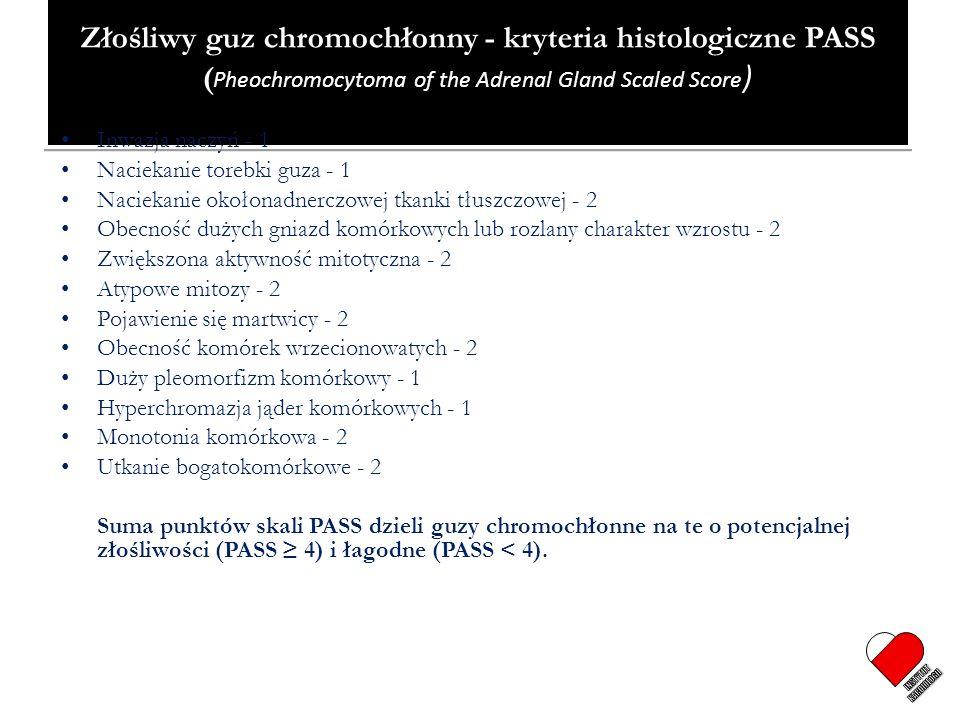 Złośliwy guz chromochłonny - kryteria histologiczne PASS ( Pheochromocytoma of the Adrenal Gland Scaled Score ) Inwazja naczyń - 1 Naciekanie torebki