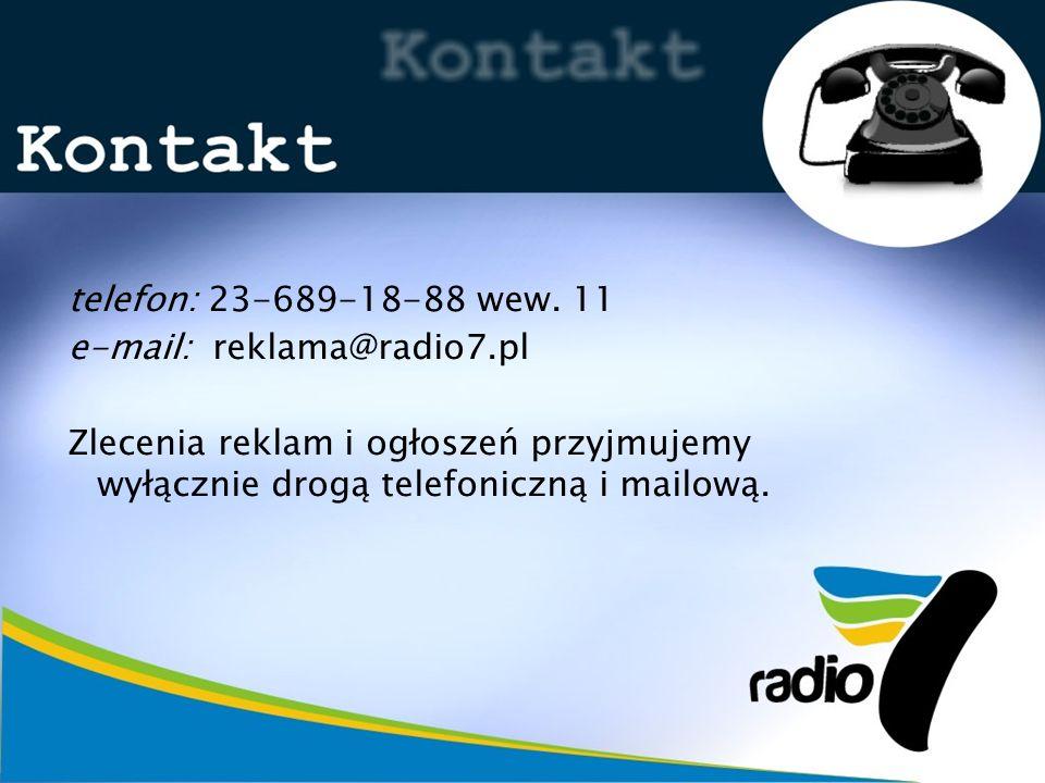 telefon: 23-689-18-88 wew. 11 e-mail: reklama@radio7.pl Zlecenia reklam i ogłoszeń przyjmujemy wyłącznie drogą telefoniczną i mailową.