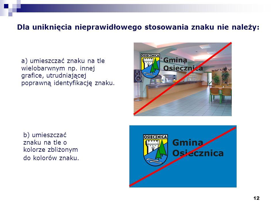 12 Dla uniknięcia nieprawidłowego stosowania znaku nie należy: a) umieszczać znaku na tle wielobarwnym np. innej grafice, utrudniającej poprawną ident