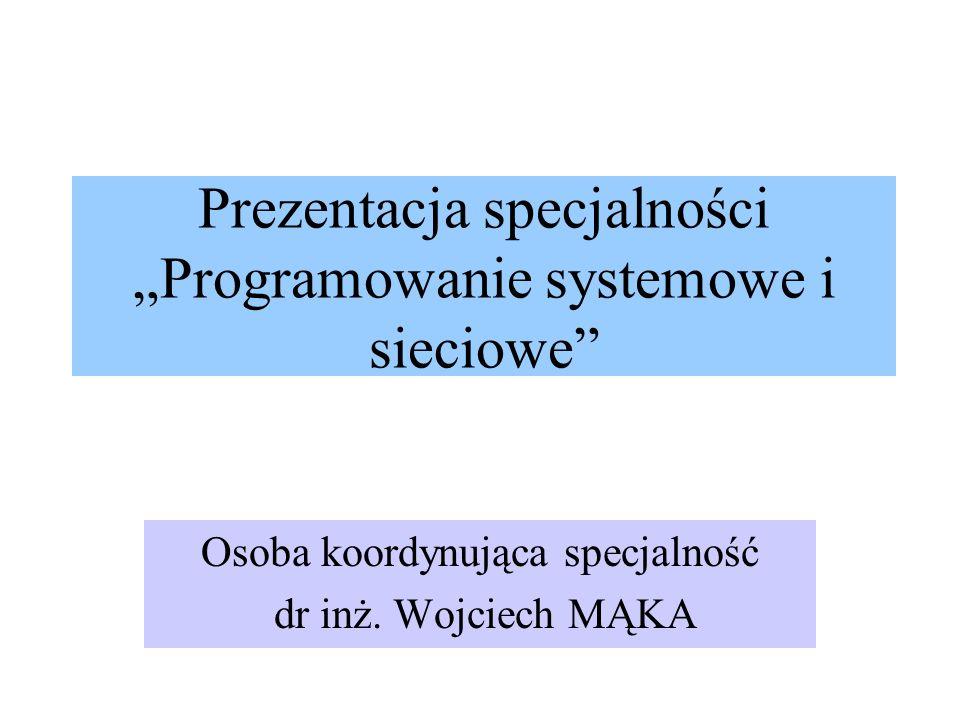 Prezentacja specjalności Programowanie systemowe i sieciowe Osoba koordynująca specjalność dr inż. Wojciech MĄKA