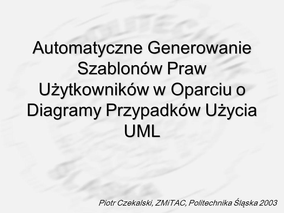 Automatyczne Generowanie Szablonów Praw Użytkowników w Oparciu o Diagramy Przypadków Użycia UML Piotr Czekalski, ZMiTAC, Politechnika Śląska 2003