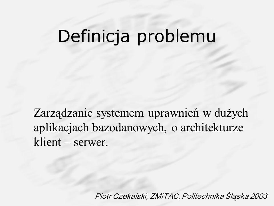 Piotr Czekalski, ZMiTAC, Politechnika Śląska 2003 Definicja problemu Zarządzanie systemem uprawnień w dużych aplikacjach bazodanowych, o architekturze