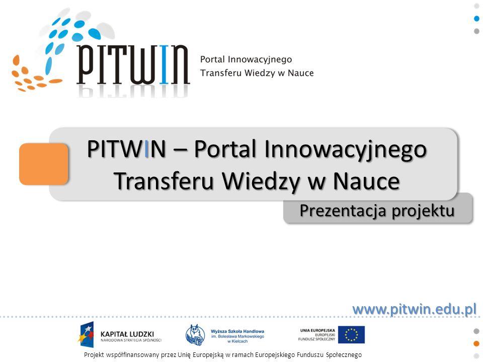 Projekt współfinansowany przez Unię Europejską w ramach Europejskiego Funduszu Społecznego www.pitwin.edu.pl Cele projektu Celem działalności projektu PITWIN jest stworzenie innowacyjnej i unikalnej platformy wymiany wiedzy, informacji i dokonań naukowych udostępnionych dla szerokiego ogółu internautów.