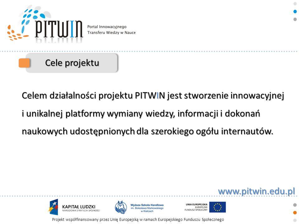 Projekt współfinansowany przez Unię Europejską w ramach Europejskiego Funduszu Społecznego www.pitwin.edu.pl Cele projektu Projekt Portal Innowacyjnego Transferu Wiedzy w Nauce to przedsięwzięcie mające na celu upowszechnienie osiągnięć naukowych i zwiększenie świadomości znaczenia nauki polskiej i światowej wśród społeczności naukowej i studentów.