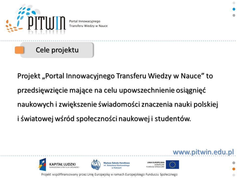 Projekt współfinansowany przez Unię Europejską w ramach Europejskiego Funduszu Społecznego www.pitwin.edu.pl Cele projektu Portal jest działaniem non-profit, nastawionym na propagowanie wiedzy, idei społeczeństwa informacyjnego, jego istotą jest popularyzowanie wiedzy na odległość.