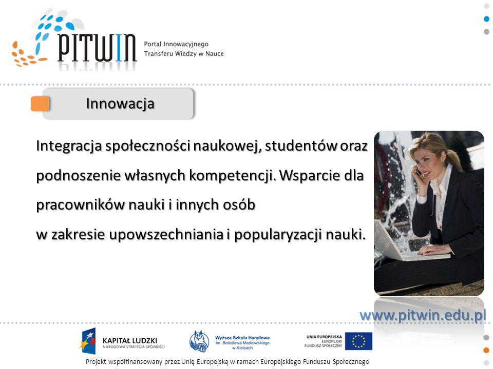 Projekt współfinansowany przez Unię Europejską w ramach Europejskiego Funduszu Społecznego www.pitwin.edu.pl Transfer Prowadzenie kursów e-learningowych i szkoleń w Prowadzenie kursów e-learningowych i szkoleń w formie elektronicznej formie elektronicznej Działalność wydawnicza w formie tradycyjnej oraz Działalność wydawnicza w formie tradycyjnej oraz elektronicznej - e-booki elektronicznej - e-booki Organizacja i prowadzenie konferencji naukowych, Organizacja i prowadzenie konferencji naukowych, spotkań, rozmów panelowych spotkań, rozmów panelowych Udostępnianie nowoczesnych technik i technologii Udostępnianie nowoczesnych technik i technologii opartych o systemy baz danych opartych o systemy baz danych