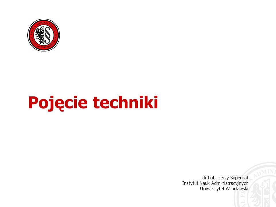 dr hab. Jerzy Supernat Instytut Nauk Administracyjnych Uniwersytet Wrocławski Pojęcie techniki
