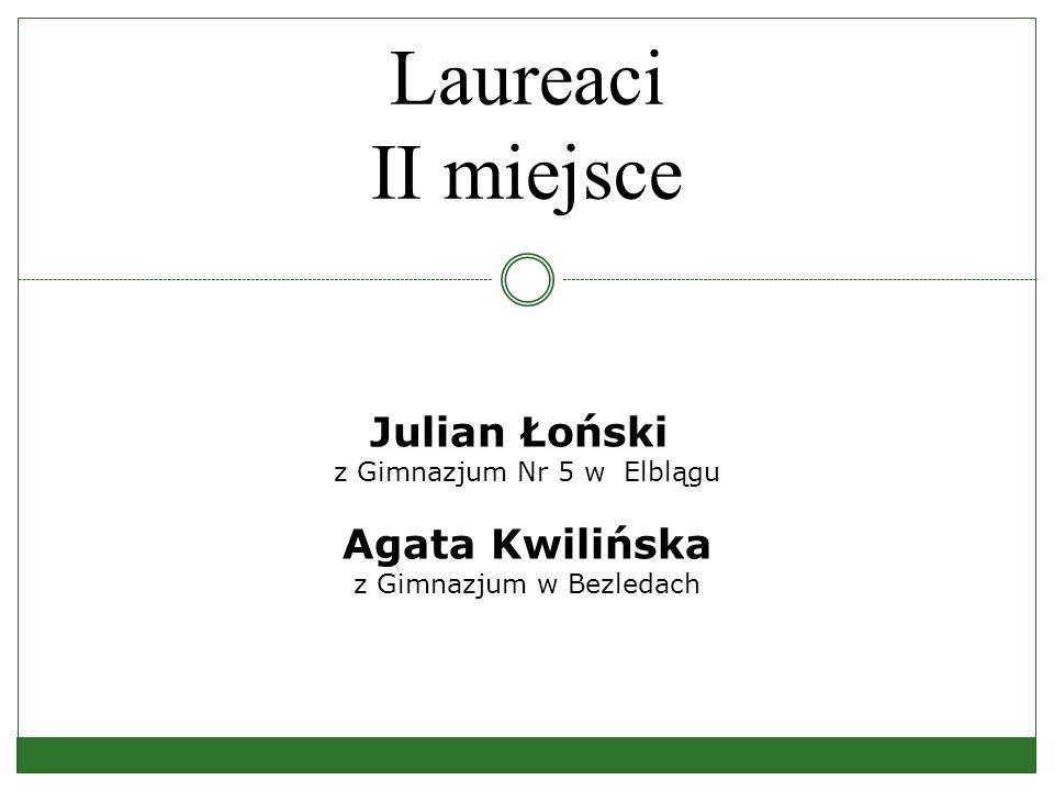 Laureaci II miejsce Julian Łoński z Gimnazjum Nr 5 w Elblągu Agata Kwilińska z Gimnazjum w Bezledach
