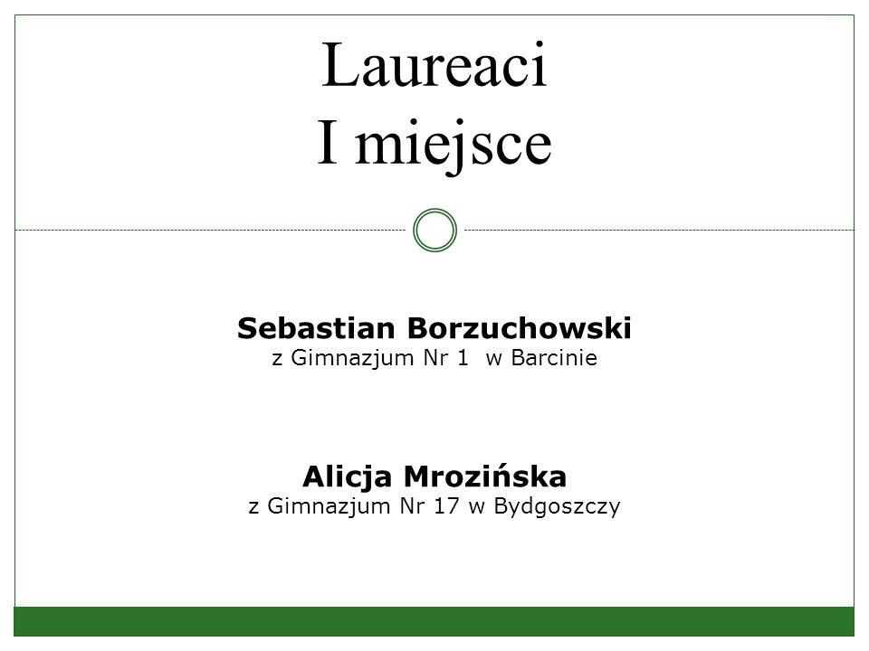Laureaci I miejsce Sebastian Borzuchowski z Gimnazjum Nr 1 w Barcinie Alicja Mrozińska z Gimnazjum Nr 17 w Bydgoszczy