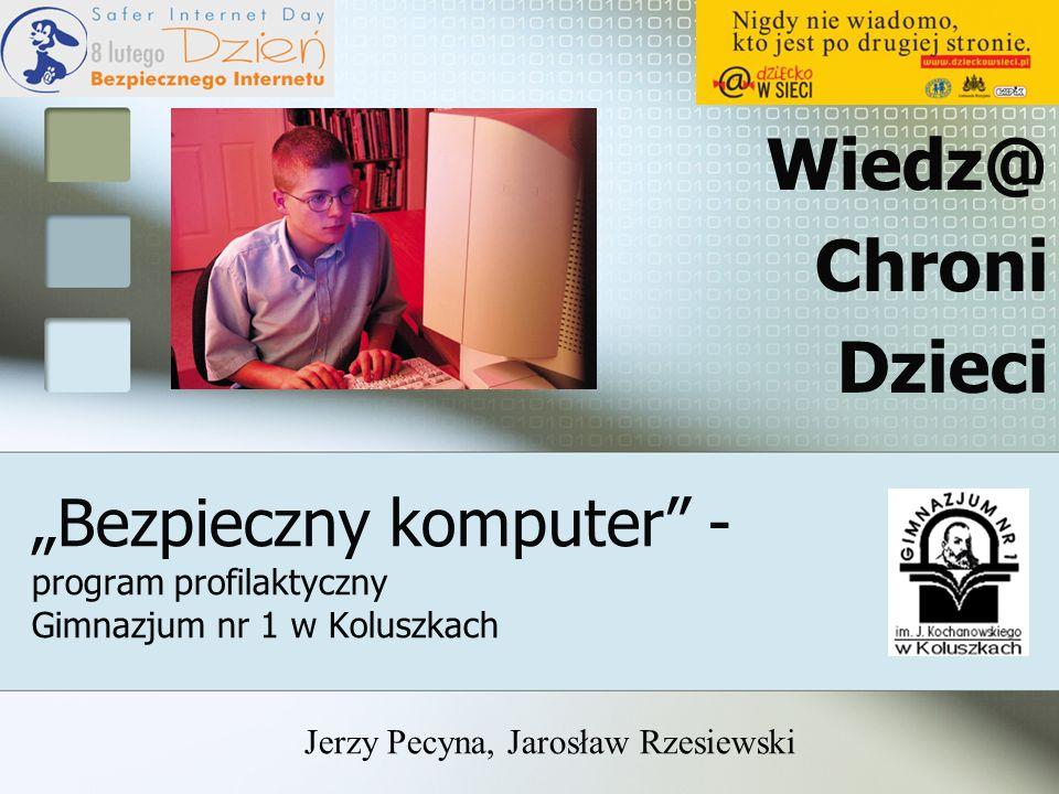 Bezpieczny komputer - program profilaktyczny Gimnazjum nr 1 w Koluszkach Wiedz@ Chroni Dzieci Jerzy Pecyna, Jarosław Rzesiewski