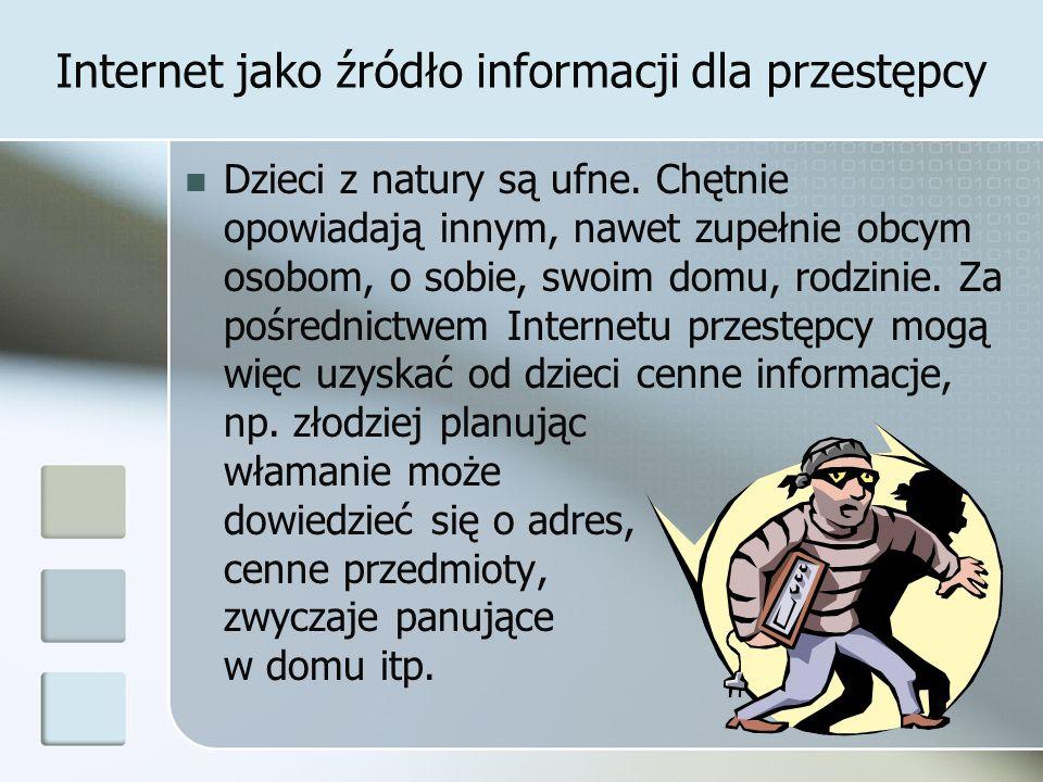 Internet jako źródło informacji dla przestępcy Dzieci z natury są ufne. Chętnie opowiadają innym, nawet zupełnie obcym osobom, o sobie, swoim domu, ro