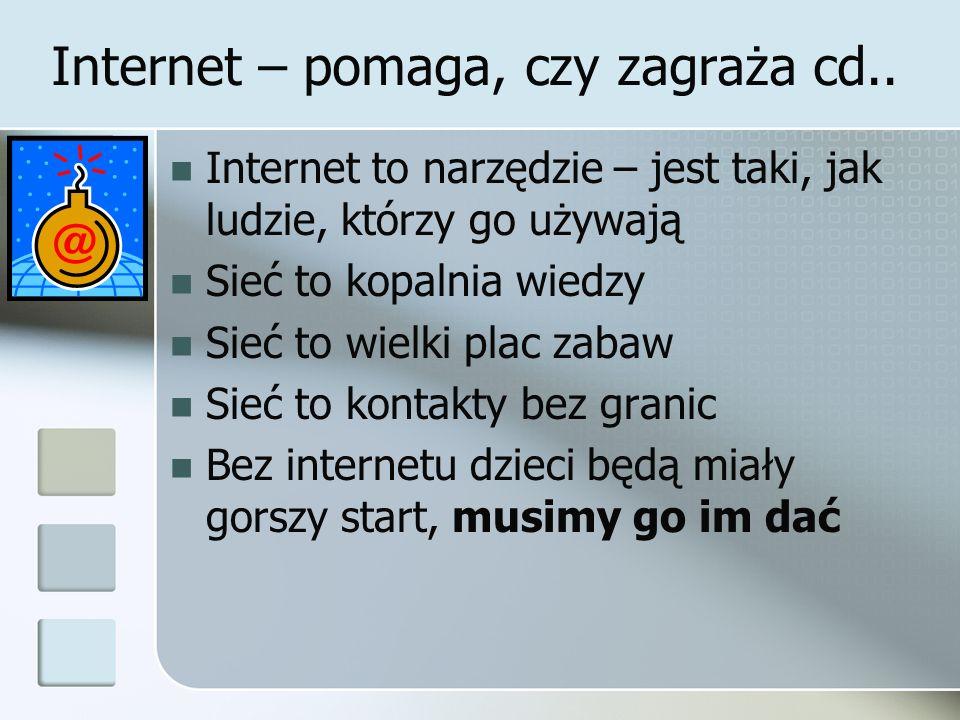 Internet – pomaga, czy zagraża cd.. Internet to narzędzie – jest taki, jak ludzie, którzy go używają Sieć to kopalnia wiedzy Sieć to wielki plac zabaw