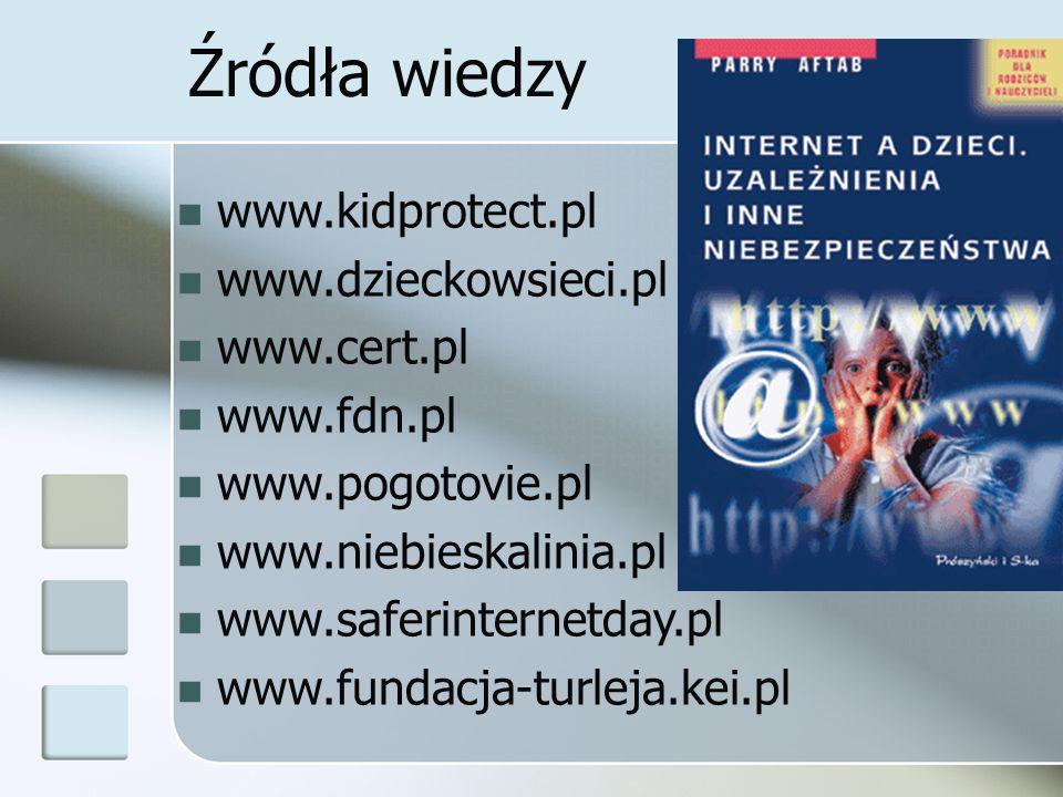 Źródła wiedzy www.kidprotect.pl www.dzieckowsieci.pl www.cert.pl www.fdn.pl www.pogotovie.pl www.niebieskalinia.pl www.saferinternetday.pl www.fundacj