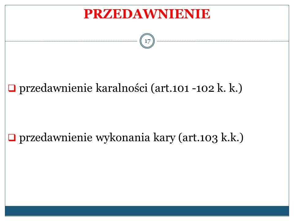 PRZEDAWNIENIE przedawnienie karalności (art.101 -102 k. k.) przedawnienie wykonania kary (art.103 k.k.) 17