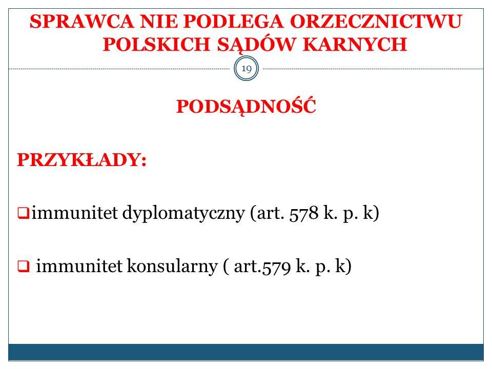 SPRAWCA NIE PODLEGA ORZECZNICTWU POLSKICH SĄDÓW KARNYCH PODSĄDNOŚĆ PRZYKŁADY: immunitet dyplomatyczny (art. 578 k. p. k) immunitet konsularny ( art.57