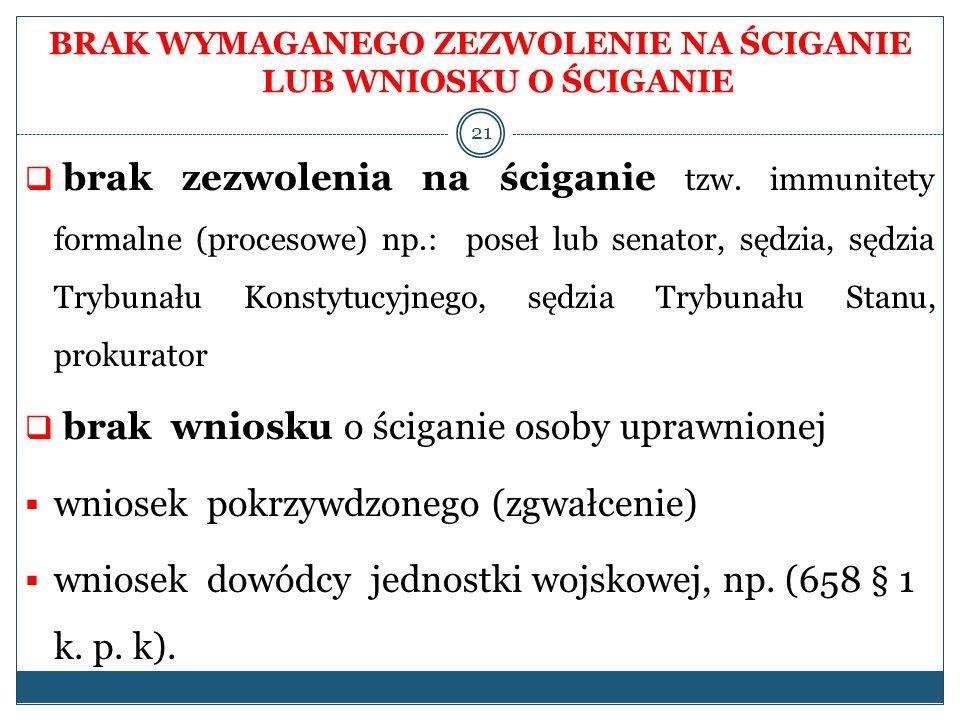 BRAK WYMAGANEGO ZEZWOLENIE NA ŚCIGANIE LUB WNIOSKU O ŚCIGANIE brak zezwolenia na ściganie tzw. immunitety formalne (procesowe) np.: poseł lub senator,