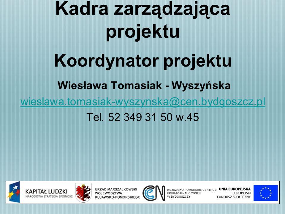 Kadra zarządzająca projektu Koordynator projektu Wiesława Tomasiak - Wyszyńska wieslawa.tomasiak-wyszynska@cen.bydgoszcz.pl Tel. 52 349 31 50 w.45