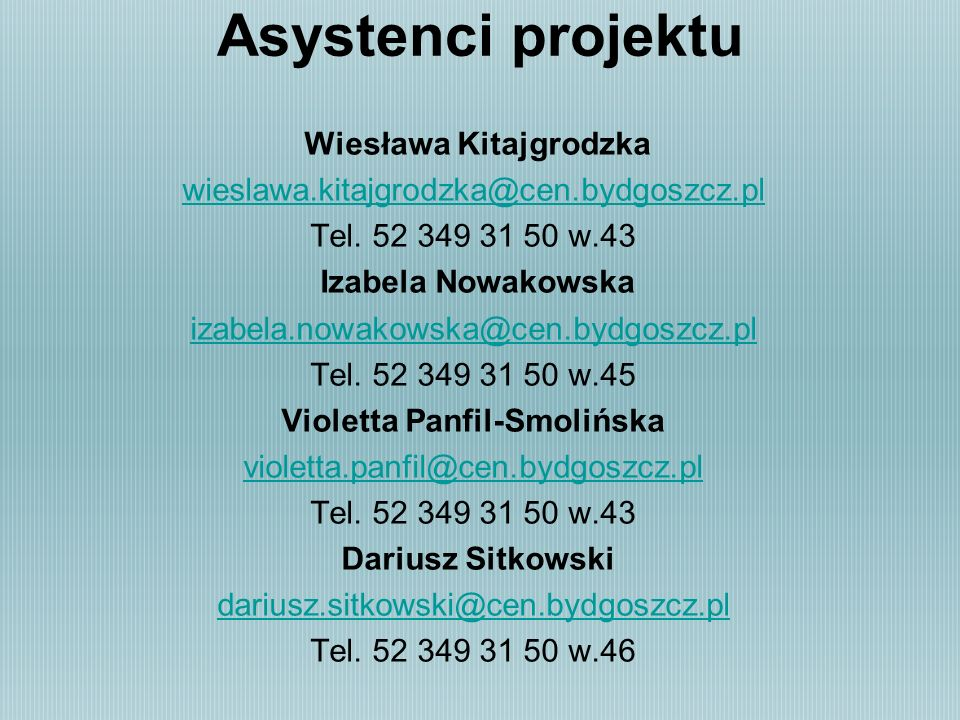Asystenci projektu Wiesława Kitajgrodzka wieslawa.kitajgrodzka@cen.bydgoszcz.pl Tel. 52 349 31 50 w.43 Izabela Nowakowska izabela.nowakowska@cen.bydgo