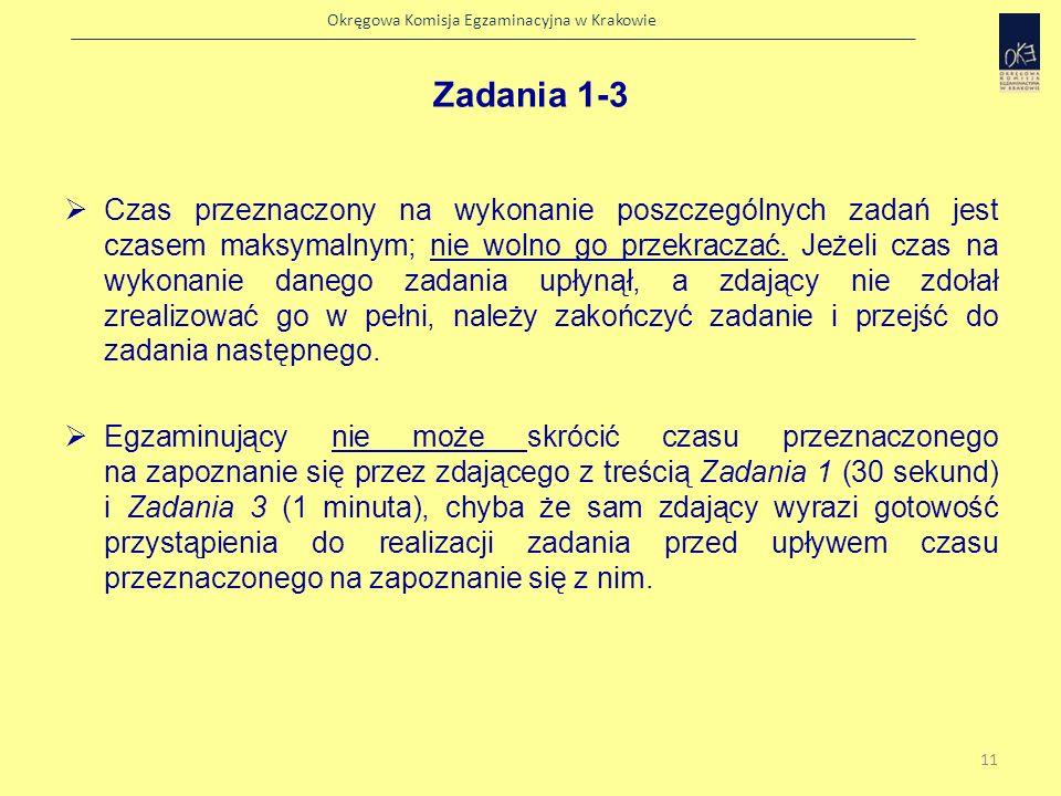 Okręgowa Komisja Egzaminacyjna w Krakowie Dopuszczalne jest zakończenie zadania przed upływem przeznaczonego na nie limitu czasu, w sytuacji gdy: zdający zrealizował wszystkie wymagane elementy zadania zdający nie jest w stanie zrealizować wymaganych elementów, pomimo dozwolonej procedurami pomocy egzaminującego Zadania 1-3 12
