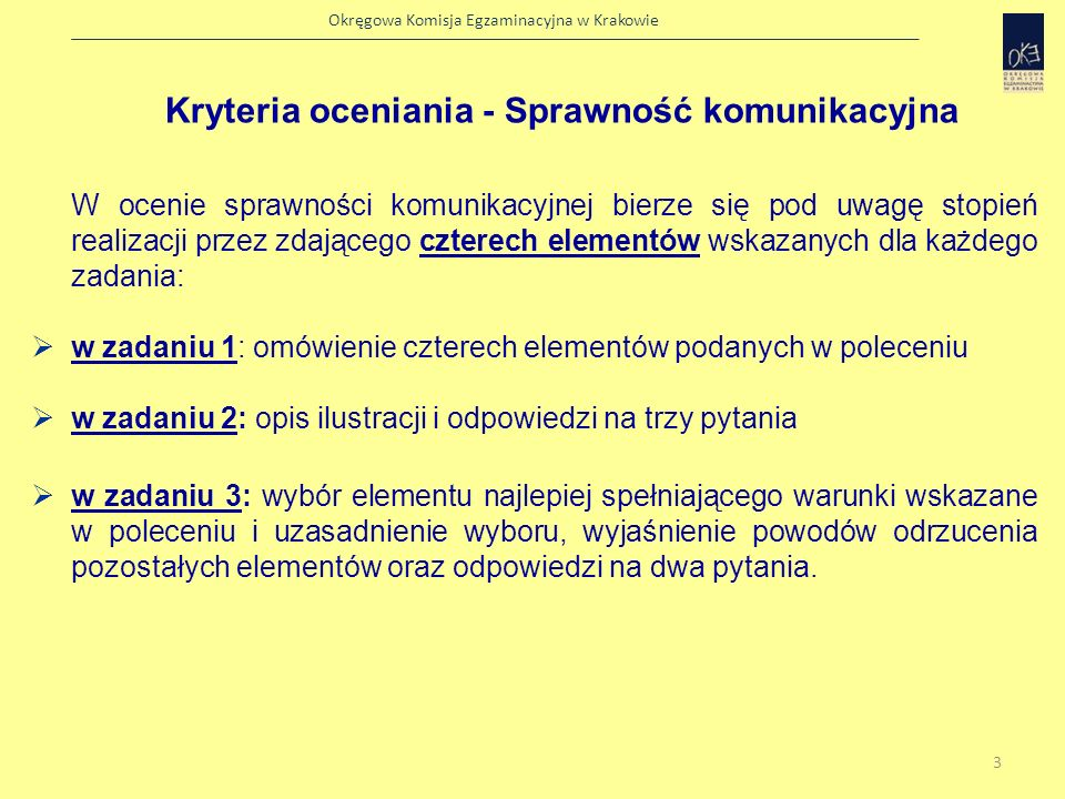 Okręgowa Komisja Egzaminacyjna w Krakowie Kryteria oceniania - Sprawność komunikacyjna Zdający powinien nie tylko odnieść się do wszystkich 4 elementów zadania, ale również rozwinąć swoją wypowiedź dotyczącą każdego elementu (0 – 6 punktów).