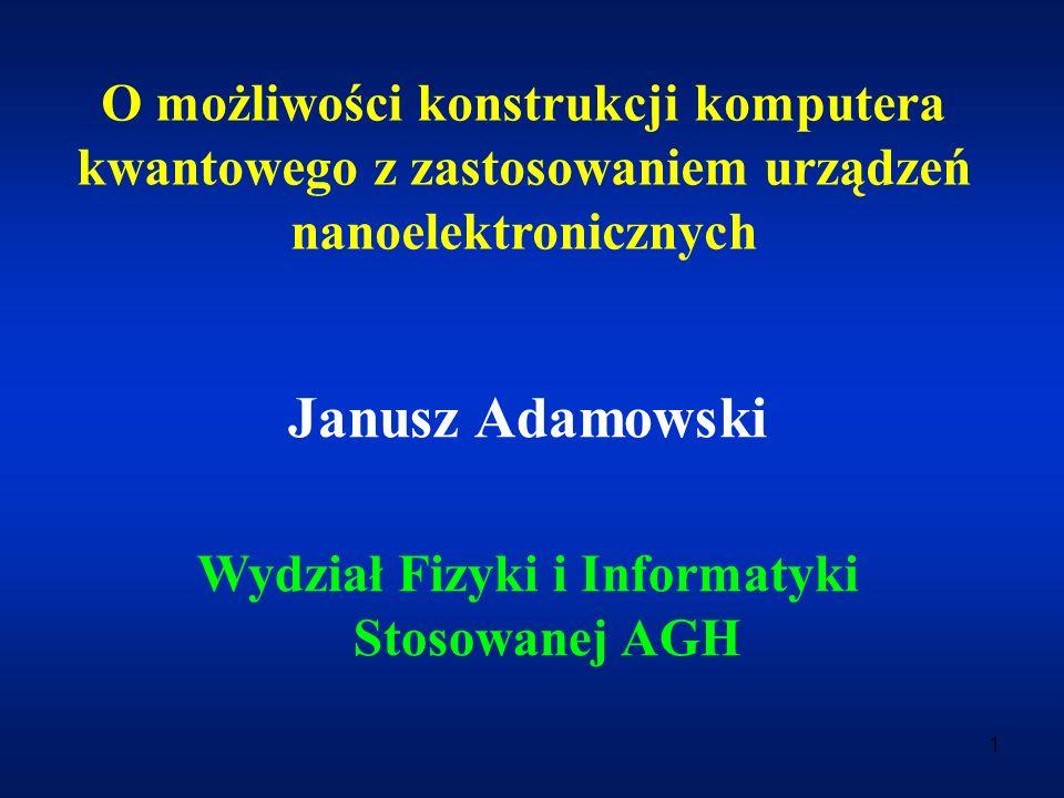 1 O możliwości konstrukcji komputera kwantowego z zastosowaniem urządzeń nanoelektronicznych Janusz Adamowski Wydział Fizyki i Informatyki Stosowanej